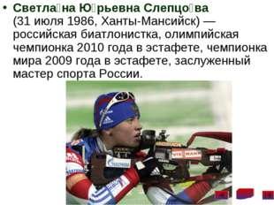 Светла́на Ю́рьевна Слепцо́ва (31 июля 1986, Ханты-Мансийск)— российская биат
