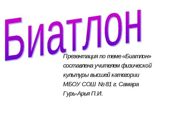 Презентация по теме «Биатлон» составлена учителем физической культуры высшей...