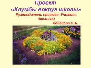 Проект «Клумбы вокруг школы» Руководитель проекта- Учитель биологии Лебедева