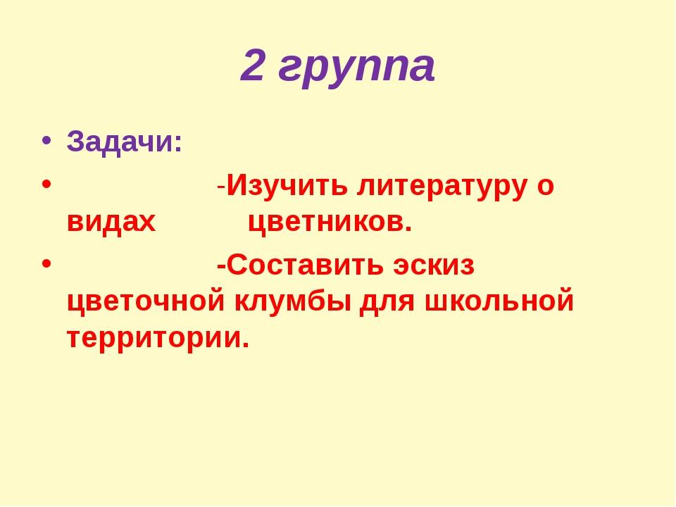 2 группа Задачи: -Изучить литературу о видах цветников. -Составить эскиз цвет...
