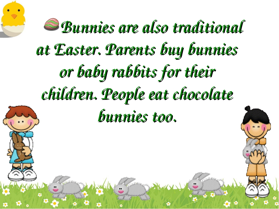 Bunnies are also traditional at Easter. Parents buy bunnies or baby rabbits f...