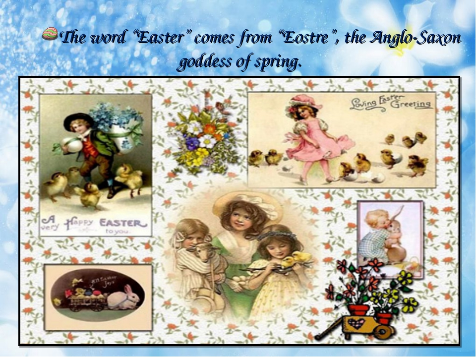 "The word ""Easter"" comes from ""Eostre"", the Anglo-Saxon goddess of spring."