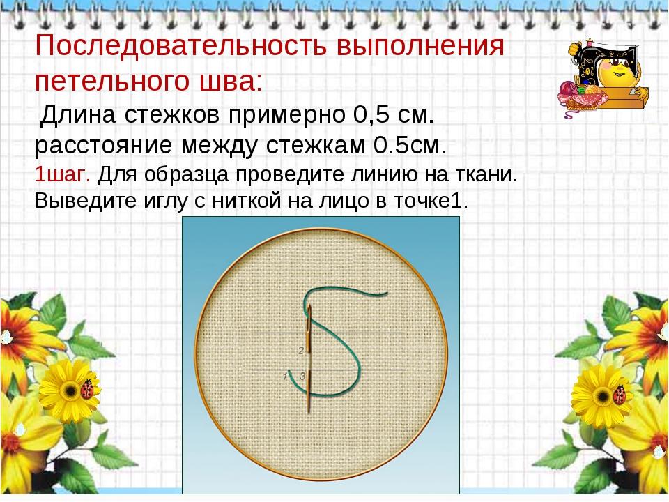 Последовательность выполнения петельного шва: Длина стежков примерно 0,5 см....