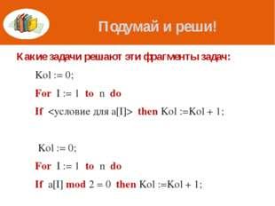 Подумай и реши! Какие задачи решают эти фрагменты задач: Kol := 0; For I :=