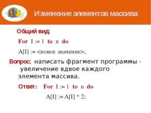 Изменение элементов массива Общий вид: For I := 1 to n do A[I] := ; Вопрос: