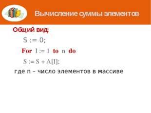 Вычисление суммы элементов Общий вид:  S := 0; For I := 1 to n do  S := S