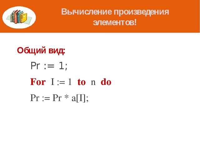 Вычисление произведения элементов! Общий вид: Pr := 1; For I := 1 to n do...