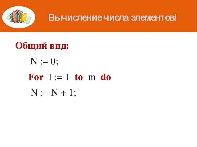 Вычисление числа элементов! Общий вид: 	 N := 0; 	For I := 1 to m do 	 N := N...