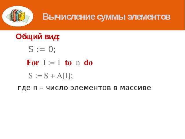 Вычисление суммы элементов Общий вид:  S := 0; For I := 1 to n do  S := S...