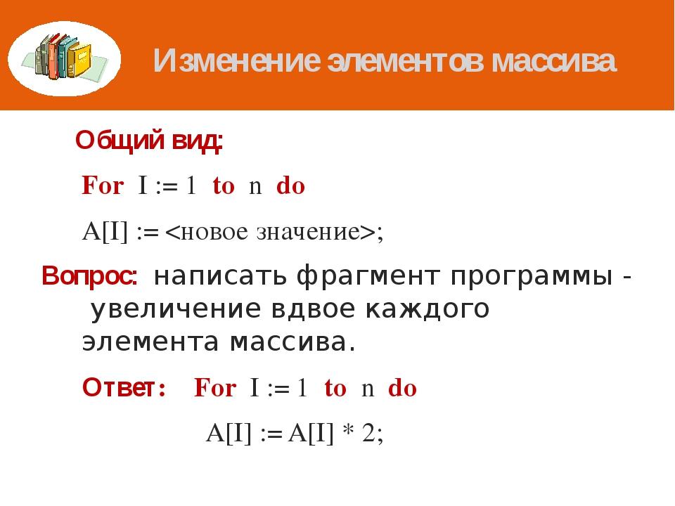 Изменение элементов массива Общий вид: For I := 1 to n do A[I] := ; Вопрос:...