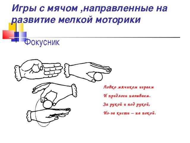 Фокусник Ловко мячиком играем И предлоги называем. За рукой и под рукой, Из-з...