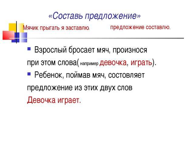 «Составь предложение» Взрослый бросает мяч, произнося при этом слова( наприм...