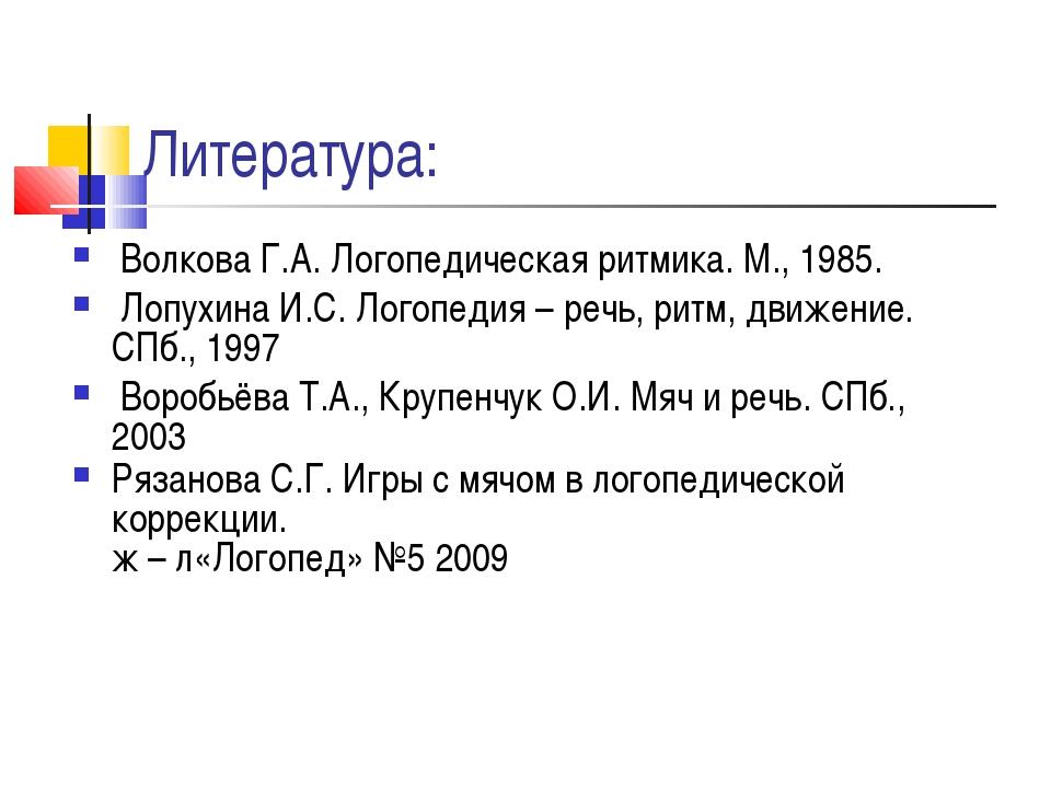 Литература: Волкова Г.А. Логопедическая ритмика. М., 1985. Лопухина И.С. Лого...