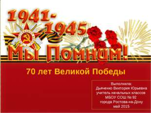 70 лет Великой Победы Выполнила: Дьяченко Виктория Юрьевна учитель начальных