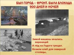 Зимой машины мчались вереницей И лёд на Ладоге трещал. Возили хлеб для северн