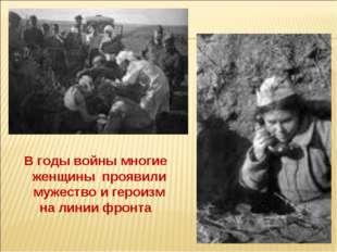 В годы войны многие женщины проявили мужество и героизм на линии фронта
