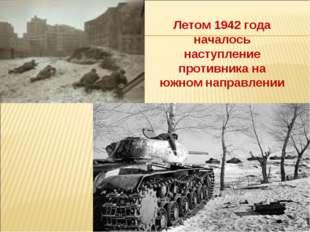Летом 1942 года началось наступление противника на южном направлении