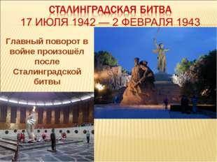 Главный поворот в войне произошёл после Сталинградской битвы