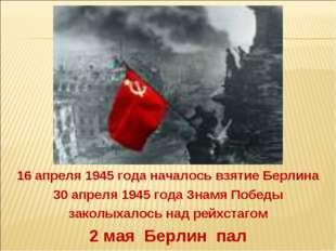 2 мая Берлин пал 16 апреля 1945 года началось взятие Берлина 30 апреля 1945 г