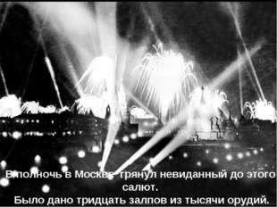 В полночь в Москве грянул невиданный до этого салют. Было дано тридцать залпо