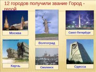 12 городов получили звание Город - герой Москва Санкт-Петербург Волгоград Кер