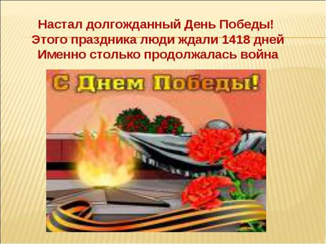 Настал долгожданный День Победы! Этого праздника люди ждали 1418 дней Именно...