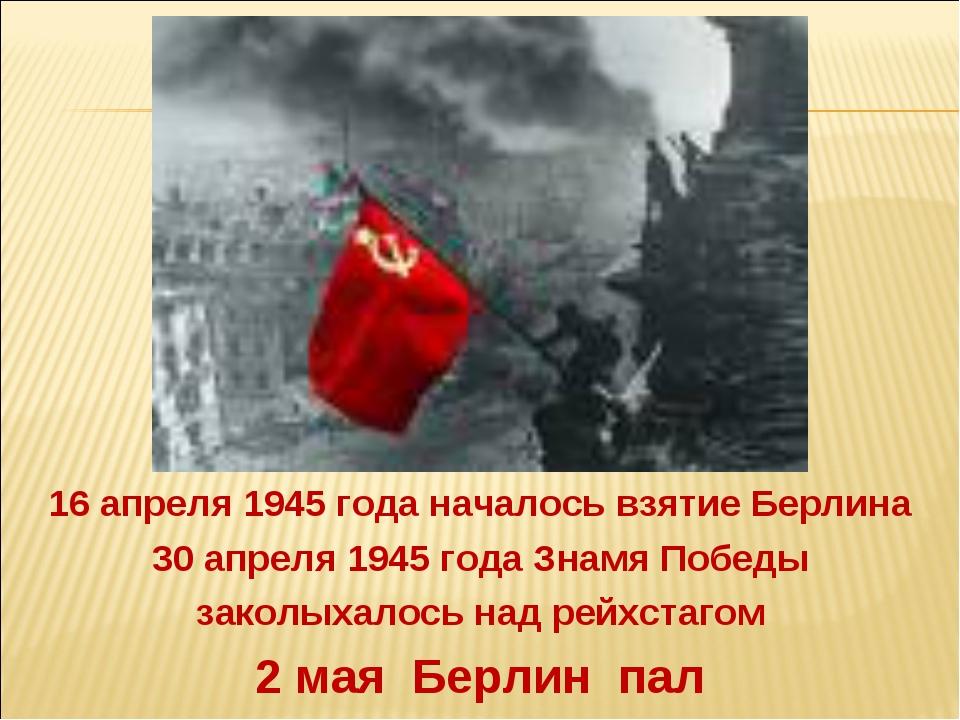 2 мая Берлин пал 16 апреля 1945 года началось взятие Берлина 30 апреля 1945 г...