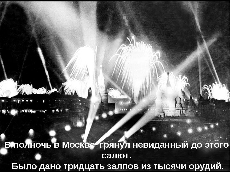 В полночь в Москве грянул невиданный до этого салют. Было дано тридцать залпо...