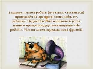1 задание: глагол робеть (пугаться, стесняться) произошёл от древнего слова р