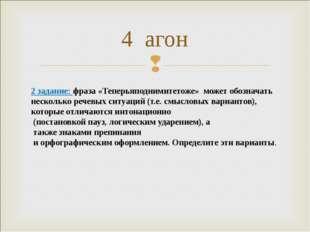 4 агон 2 задание: фраза «Теперьяподнимитетоже» может обозначать несколько реч