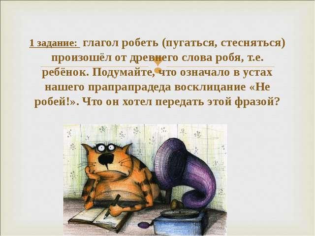 1 задание: глагол робеть (пугаться, стесняться) произошёл от древнего слова р...