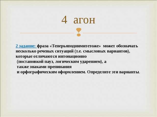 4 агон 2 задание: фраза «Теперьяподнимитетоже» может обозначать несколько реч...