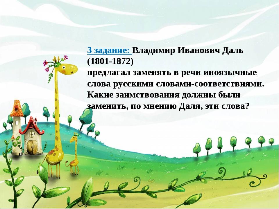 3 задание: Владимир Иванович Даль (1801-1872) предлагал заменять в речи инояз...