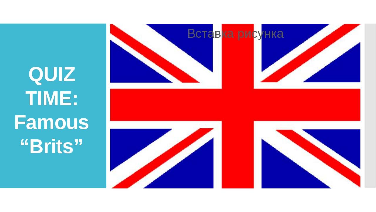 """QUIZ TIME: Famous """"Brits"""""""