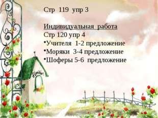 Стр 119 упр 3 Индивидуальная работа Стр 120 упр 4 Учителя 1-2 предложение Мор