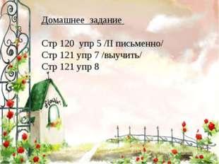 Домашнее задание Стр 120 упр 5 /II письменно/ Стр 121 упр 7 /выучить/ Стр 121