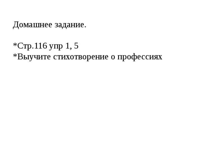 Домашнее задание. *Стр.116 упр 1, 5 *Выучите стихотворение о профессиях