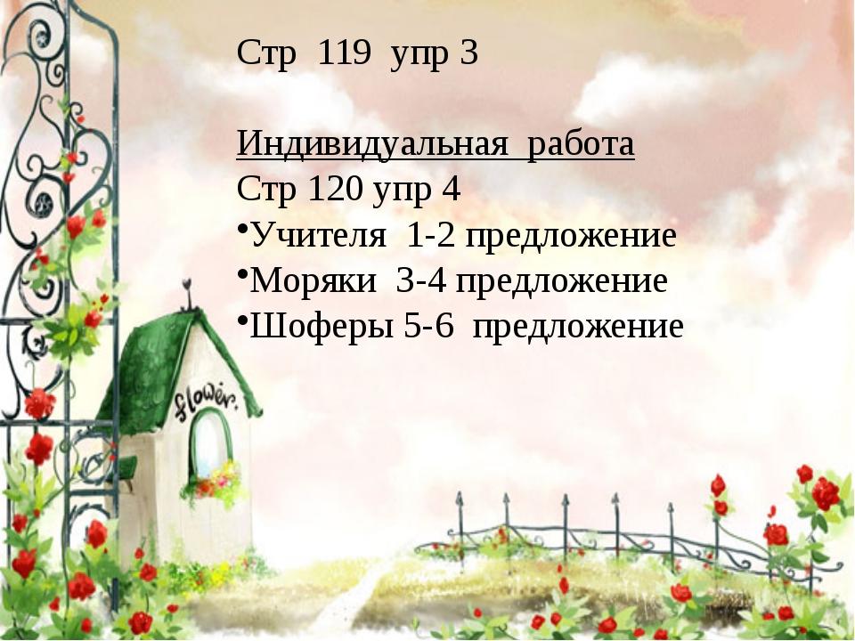 Стр 119 упр 3 Индивидуальная работа Стр 120 упр 4 Учителя 1-2 предложение Мор...