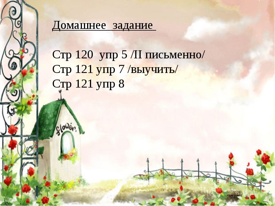 Домашнее задание Стр 120 упр 5 /II письменно/ Стр 121 упр 7 /выучить/ Стр 121...
