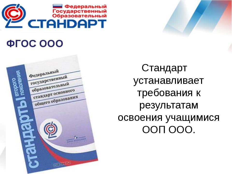 ФГОС ООО Стандарт устанавливает требования к результатам освоения учащимися О...