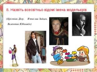 8.Назвіть всесвітньо відомі імена модельєрів (Крістіан Діор, В'ячеслав Зай