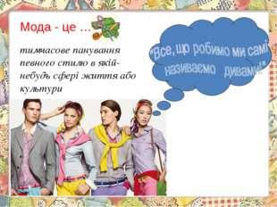 Мода - це … тимчасове панування певного стилю в якій-небудь сфері життя або