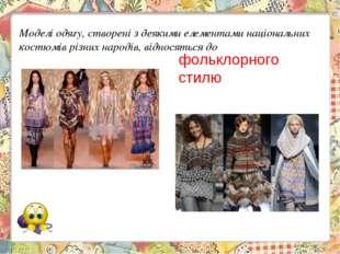 Моделі одягу, створені з деякими елементами національних костюмів різних наро