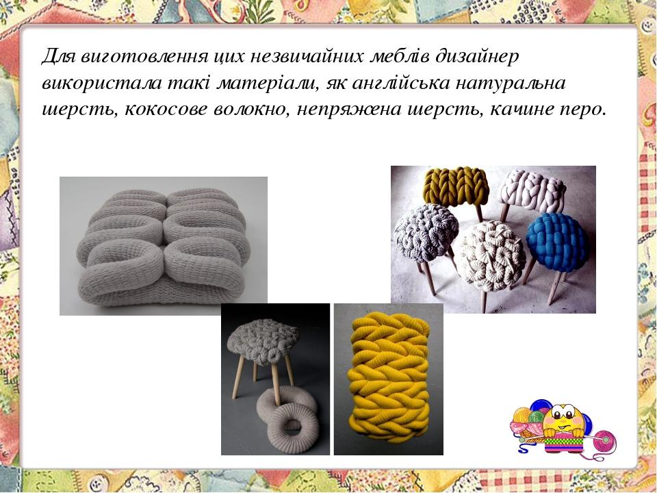 Для виготовлення цих незвичайних меблів дизайнер використала такі матеріали,...