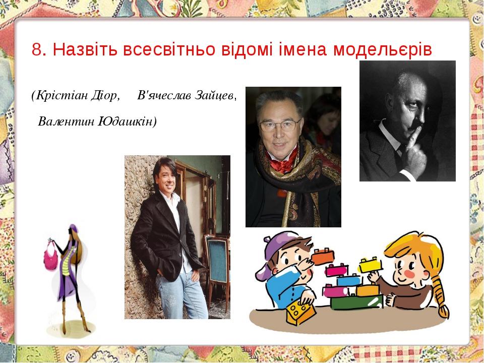 8.Назвіть всесвітньо відомі імена модельєрів (Крістіан Діор, В'ячеслав Зай...