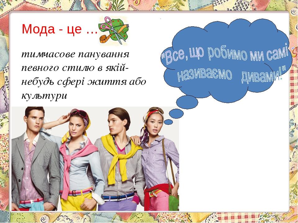 Мода - це … тимчасове панування певного стилю в якій-небудь сфері життя або...
