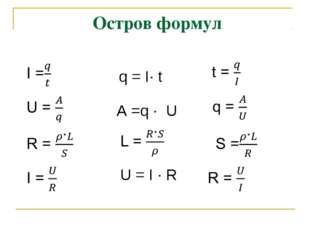 Остров формул q = I∙ t A =q ∙ U U = I ∙ R