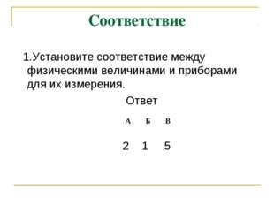 Соответствие 1.Установите соответствие между физическими величинами и прибора