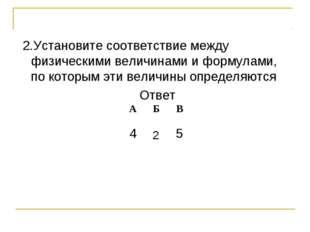 2.Установите соответствие между физическими величинами и формулами, по котор