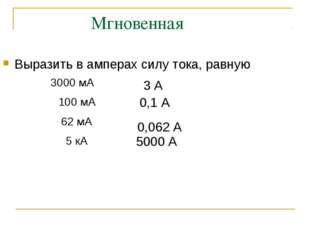 Мгновенная Выразить в амперах силу тока, равную 3 А 0,1 А 0,062 А 5000 А